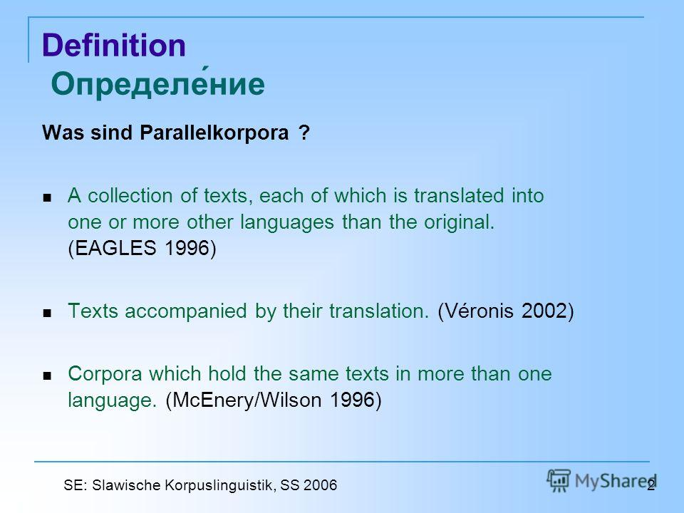 Definition Определение Was sind Parallelkorpora ? A collection of texts, each of which is translated into one or more other languages than the original. (EAGLES 1996) Texts accompanied by their translation. (Véronis 2002) Corpora which hold the same