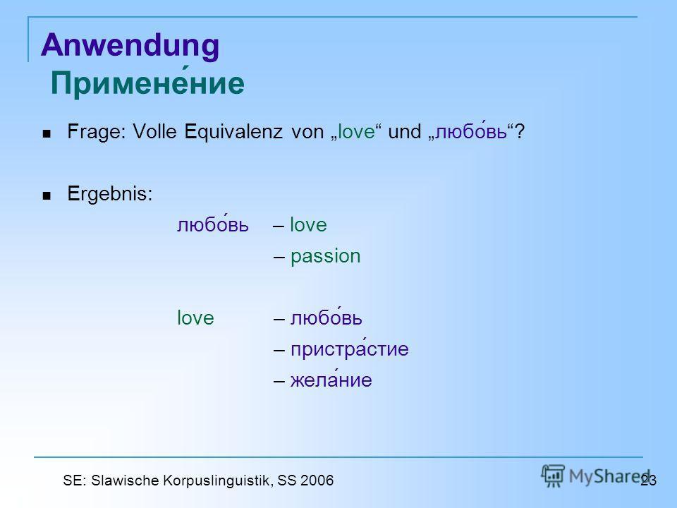 Anwendung Применение Frage: Volle Equivalenz von love und любовь? Ergebnis: любовь – love – passion love – любовь – пристрастие – желание 23 SE: Slawische Korpuslinguistik, SS 2006