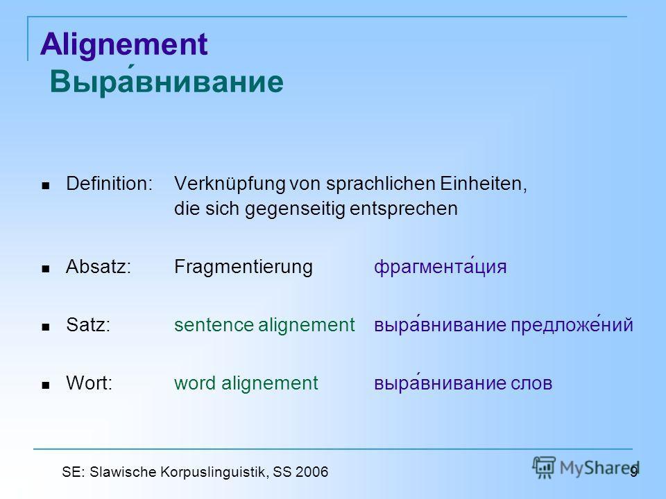 Alignement Выравнивание Definition:Verknüpfung von sprachlichen Einheiten, die sich gegenseitig entsprechen Absatz: Fragmentierungфрагментация Satz: sentence alignement выравнивание предложений Wort: word alignement выравнивание слов 9 SE: Slawische