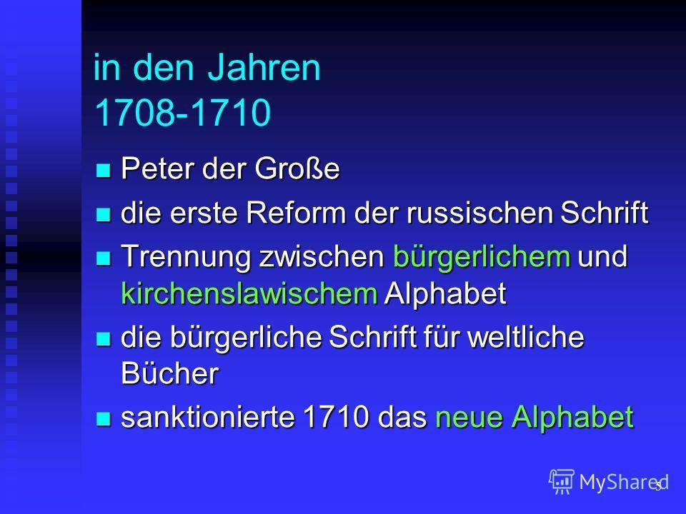 5 in den Jahren 1708-1710 Peter der Große Peter der Große die erste Reform der russischen Schrift die erste Reform der russischen Schrift Trennung zwischen bürgerlichem und kirchenslawischem Alphabet Trennung zwischen bürgerlichem und kirchenslawisch
