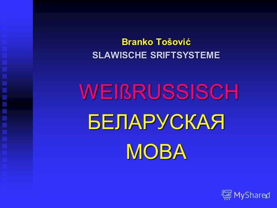1 Branko Tošović SLAWISCHE SRIFTSYSTEME WEIßRUSSISCH WEIßRUSSISCHБЕЛАРУСКАЯМОВА