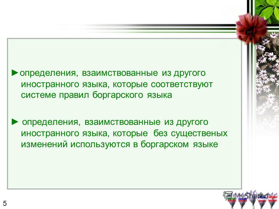 5 определения, взаимствованные из другого иностранного языка, которые соответствуют системе правил боргарского языка определения, взаимствованные из другого иностранного языка, которые без существеных изменений используются в боргарском языке 5