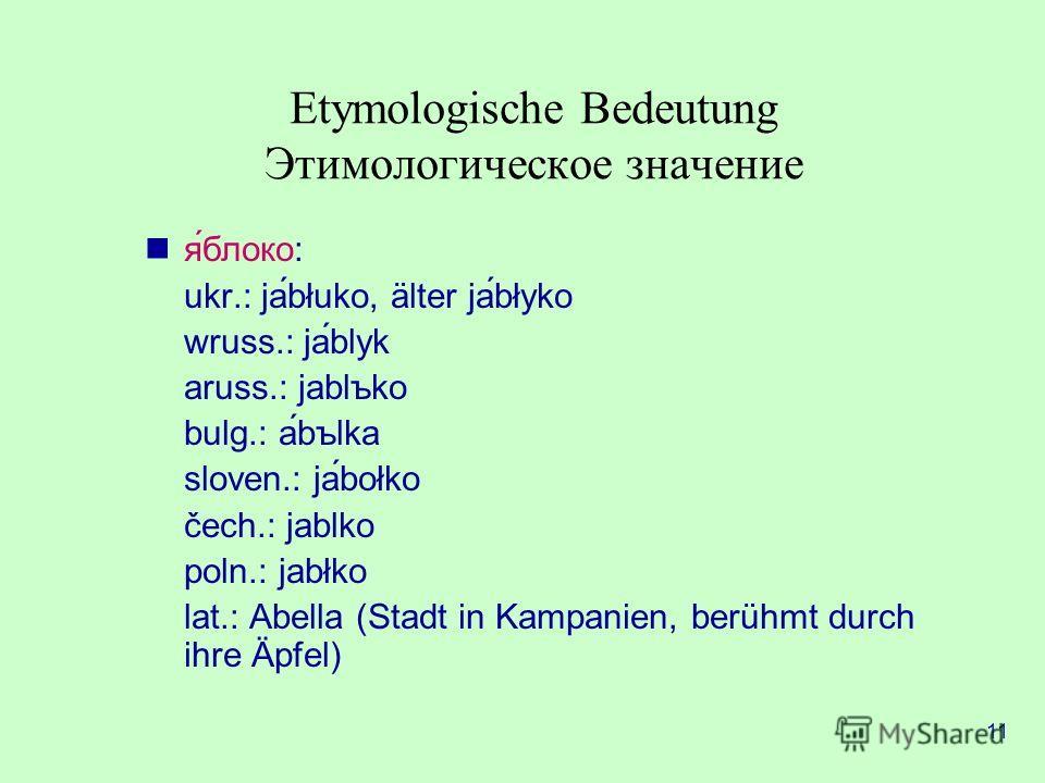 11 Etymologische Bedeutung Этимологическое значение яблоко: ukr.: jabłuko, älter jabłyko wruss.: jáblyk aruss.: jablъko bulg.: abъlka sloven.: jabołko čech.: jablko poln.: jabłko lat.: Abella (Stadt in Kampanien, berühmt durch ihre Äpfel)