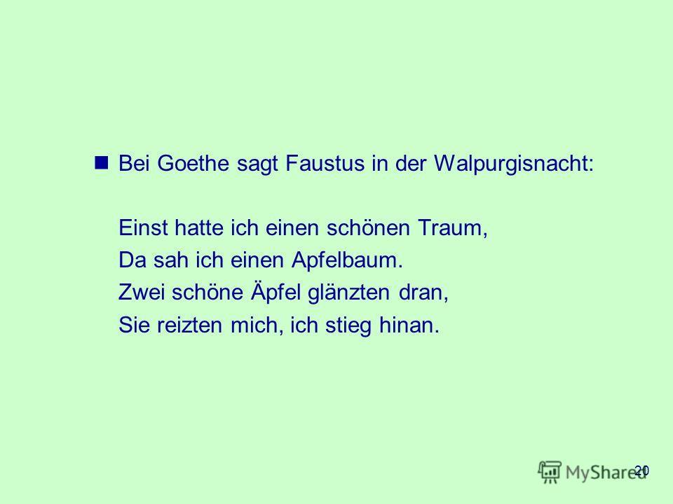 20 Bei Goethe sagt Faustus in der Walpurgisnacht: Einst hatte ich einen schönen Traum, Da sah ich einen Apfelbaum. Zwei schöne Äpfel glänzten dran, Sie reizten mich, ich stieg hinan.
