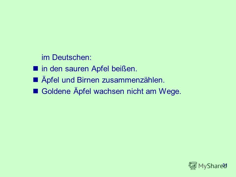 31 im Deutschen: in den sauren Apfel beißen. Äpfel und Birnen zusammenzählen. Goldene Äpfel wachsen nicht am Wege.