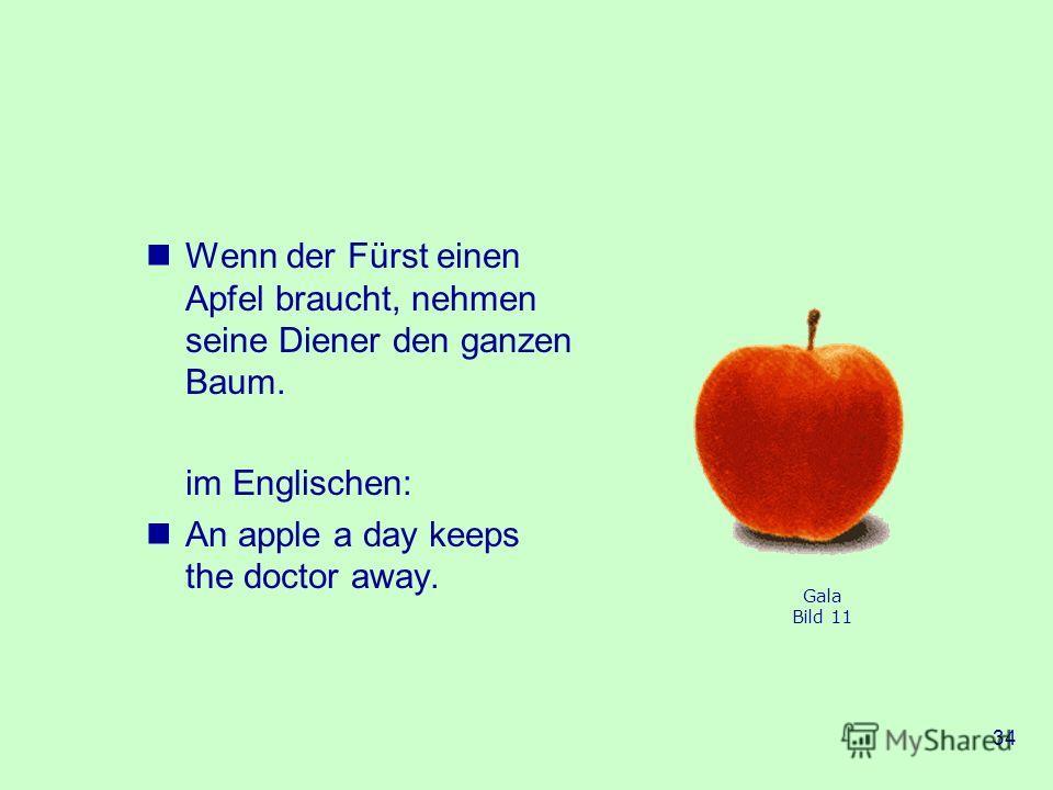 34 Wenn der Fürst einen Apfel braucht, nehmen seine Diener den ganzen Baum. im Englischen: An apple a day keeps the doctor away. Gala Bild 11