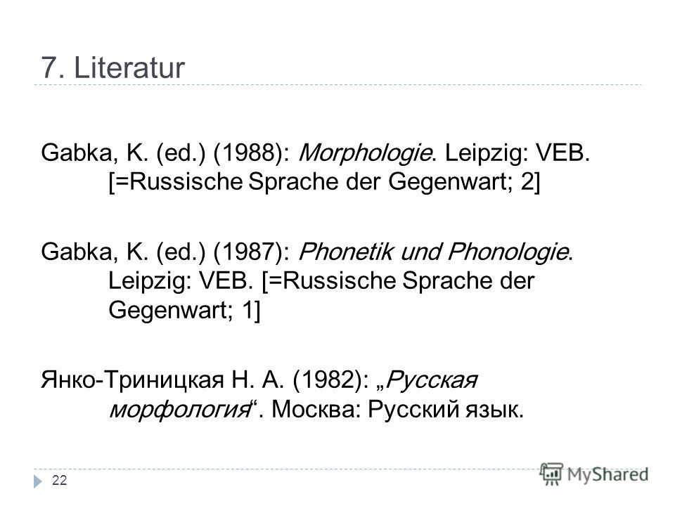 7. Literatur Gabka, K. (ed.) (1988): Morphologie. Leipzig: VEB. [=Russische Sprache der Gegenwart; 2] Gabka, K. (ed.) (1987): Phonetik und Phonologie. Leipzig: VEB. [=Russische Sprache der Gegenwart; 1] Янко-Триницкая Н. А. (1982): Русская морфология