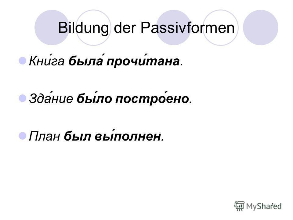 12 Bildung der Passivformen Кни́га была́ прочи́тана. Зда́ние бы́ло постро́ено. План был вы́полнен.