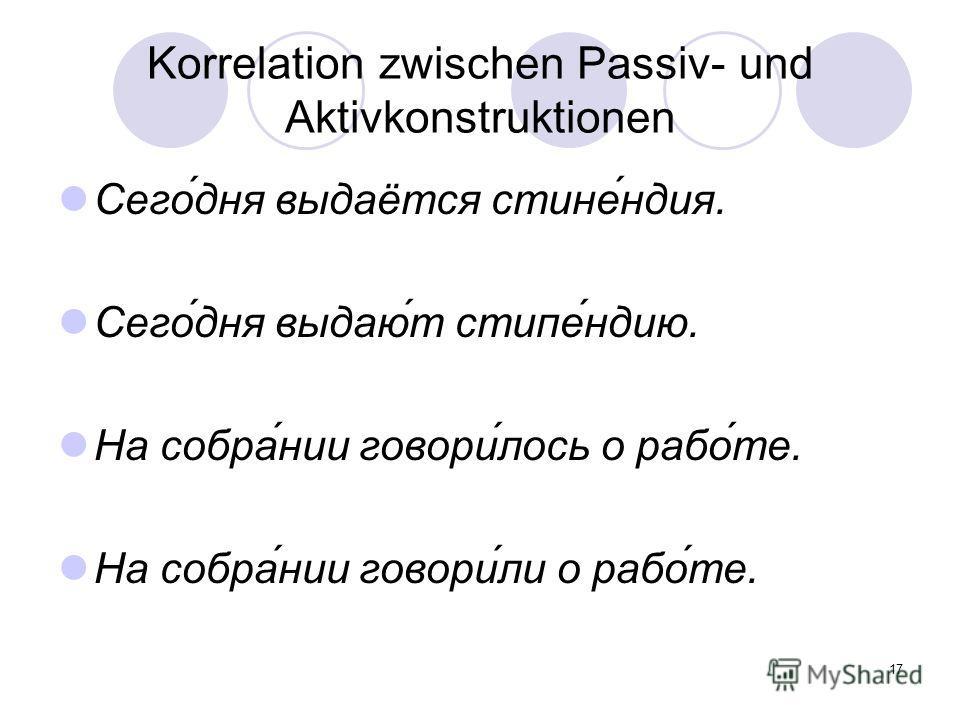 17 Korrelation zwischen Passiv- und Aktivkonstruktionen Сего́дня выдаётся стине́ндия. Сего́дня выдаю́т стипе́ндию. На собра́нии говори́лось о рабо́те. На собра́нии говори́ли о рабо́те.