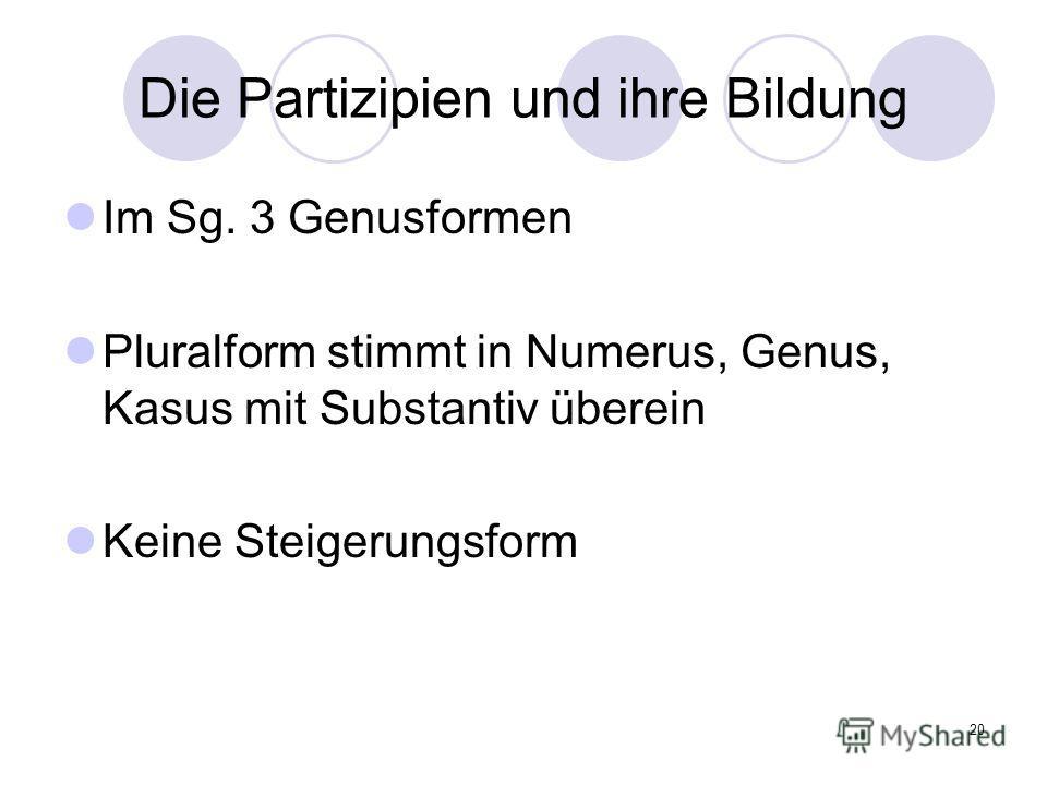 20 Die Partizipien und ihre Bildung Im Sg. 3 Genusformen Pluralform stimmt in Numerus, Genus, Kasus mit Substantiv überein Keine Steigerungsform