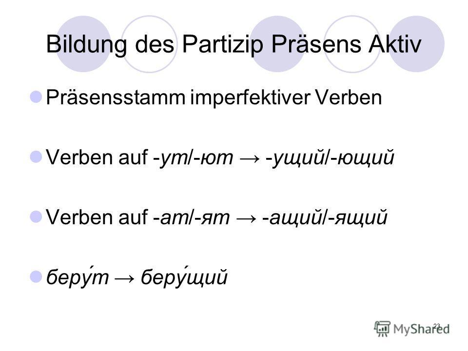 23 Bildung des Partizip Präsens Aktiv Präsensstamm imperfektiver Verben Verben auf -ут/-ют -ущий/-ющий Verben auf -ат/-ят -ащий/-ящий беру́т беру́щий