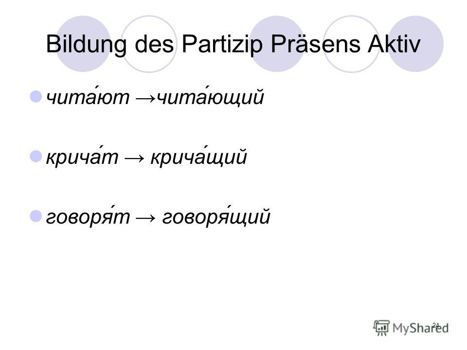 24 Bildung des Partizip Präsens Aktiv чита́ют чита́ющий крича́т крича́щий говоря́т говоря́щий
