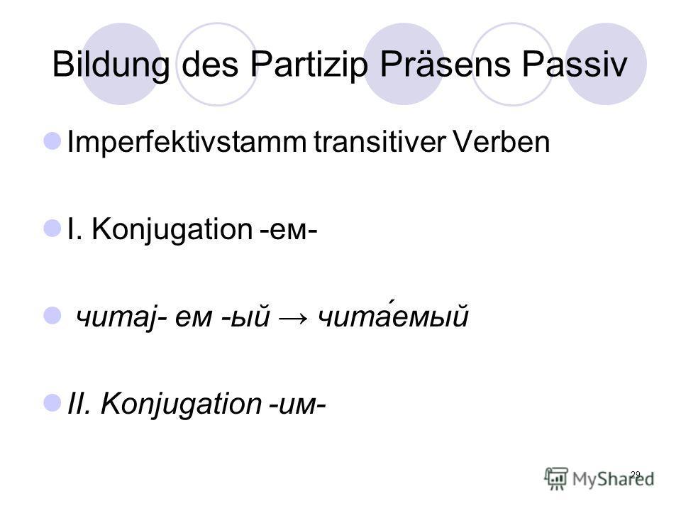 29 Bildung des Partizip Präsens Passiv Imperfektivstamm transitiver Verben I. Konjugation -ем- читаj- ем -ый чита́емый II. Konjugation -им-