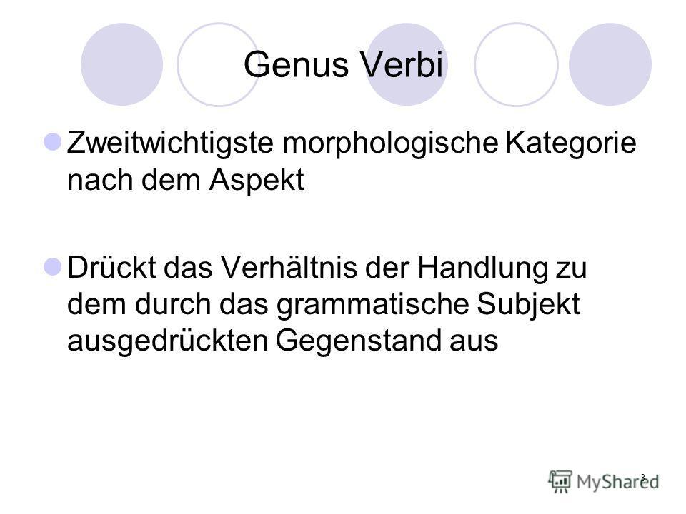 3 Genus Verbi Zweitwichtigste morphologische Kategorie nach dem Aspekt Drückt das Verhältnis der Handlung zu dem durch das grammatische Subjekt ausgedrückten Gegenstand aus