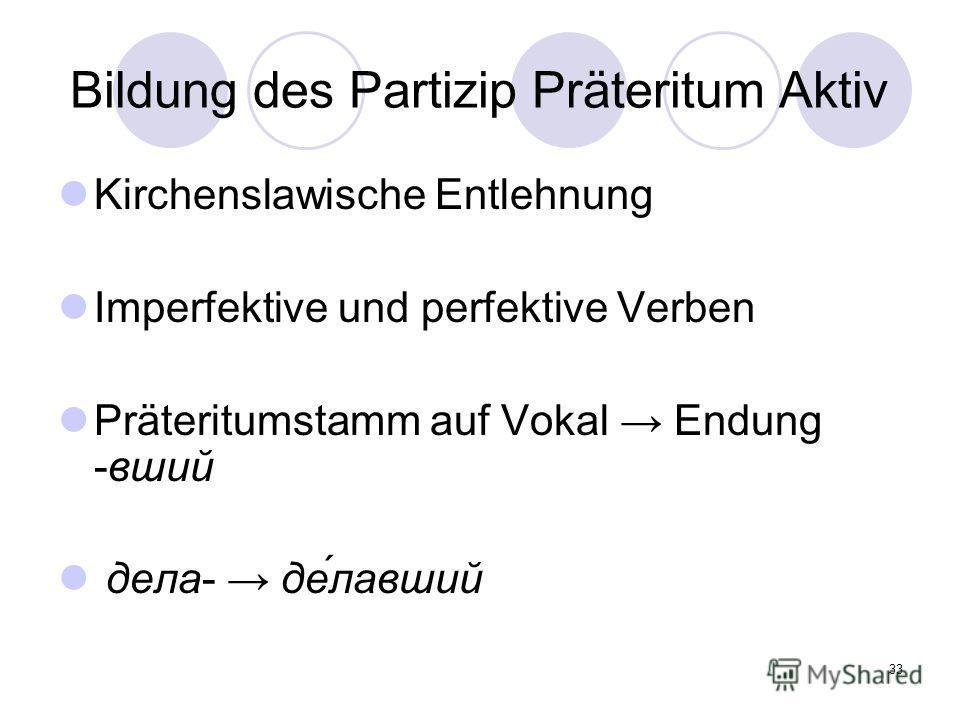 33 Bildung des Partizip Präteritum Aktiv Kirchenslawische Entlehnung Imperfektive und perfektive Verben Präteritumstamm auf Vokal Endung -вший дела- де́лавший