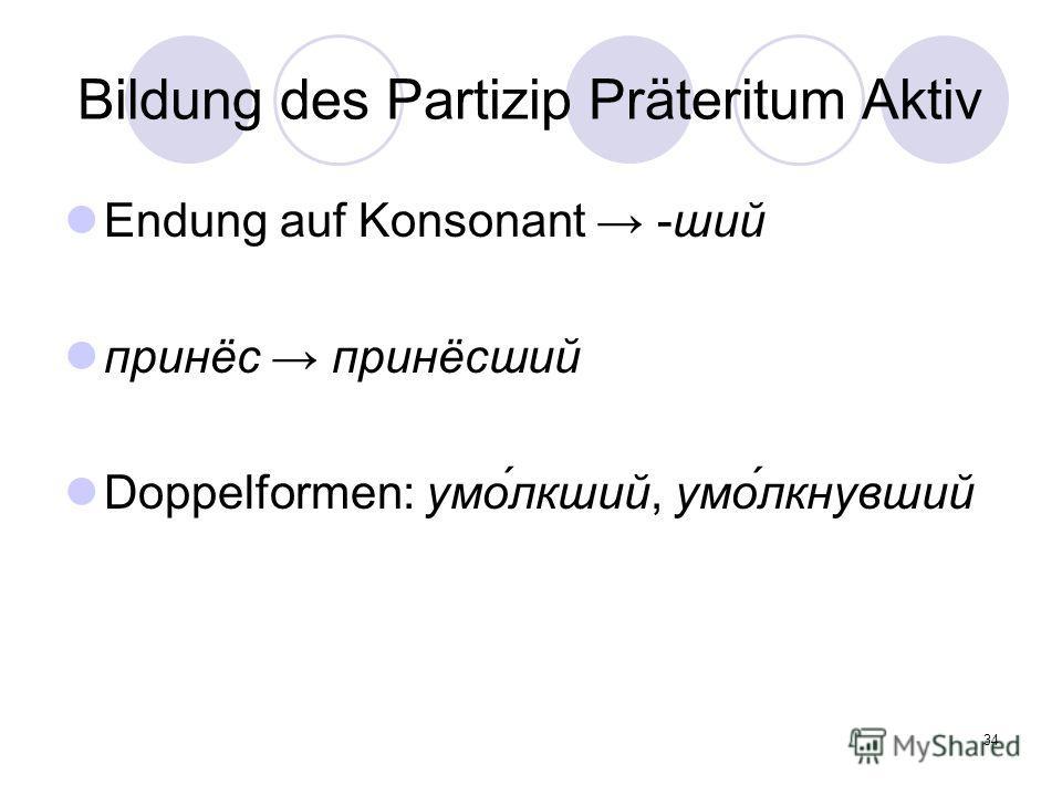 34 Bildung des Partizip Präteritum Aktiv Endung auf Konsonant -ший принёс принёсший Doppelformen: умо́лкший, умо́лкнувший