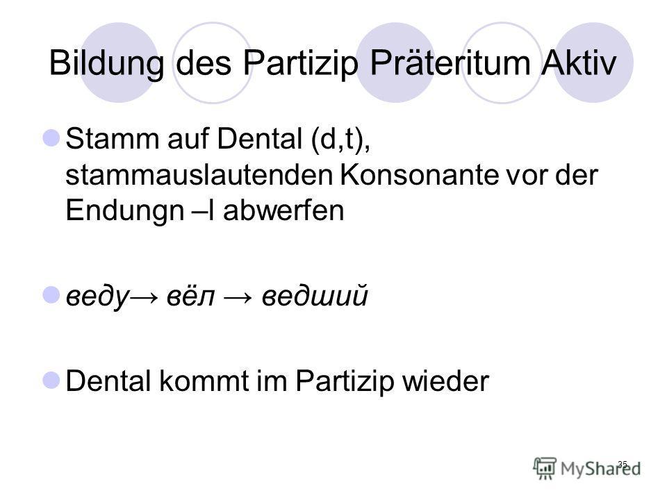 35 Bildung des Partizip Präteritum Aktiv Stamm auf Dental (d,t), stammauslautenden Konsonante vor der Endungn –l abwerfen веду вёл ведший Dental kommt im Partizip wieder