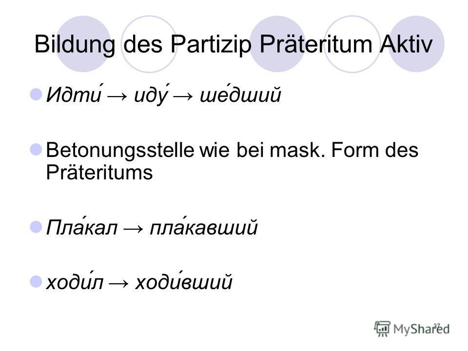 37 Bildung des Partizip Präteritum Aktiv Идти́ иду́ ше́дший Betonungsstelle wie bei mask. Form des Präteritums Пла́кал пла́кавший ходи́л ходи́вший