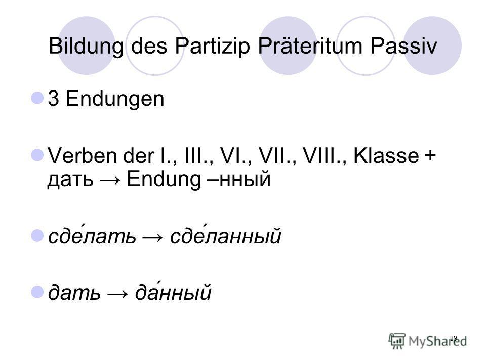 39 Bildung des Partizip Präteritum Passiv 3 Endungen Verben der I., III., VI., VII., VIII., Klasse + дать Endung –нный сде́лать сде́ланный дать да́нный