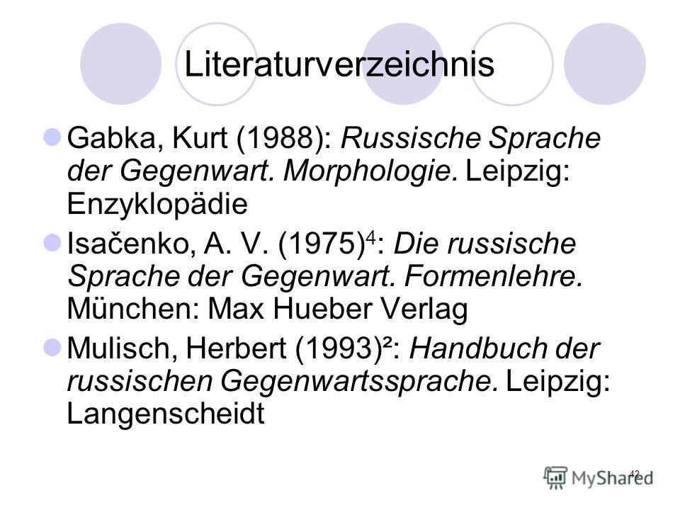 42 Literaturverzeichnis Gabka, Kurt (1988): Russische Sprache der Gegenwart. Morphologie. Leipzig: Enzyklopädie Isačenko, A. V. (1975) 4 : Die russische Sprache der Gegenwart. Formenlehre. München: Max Hueber Verlag Mulisch, Herbert (1993)²: Handbuch