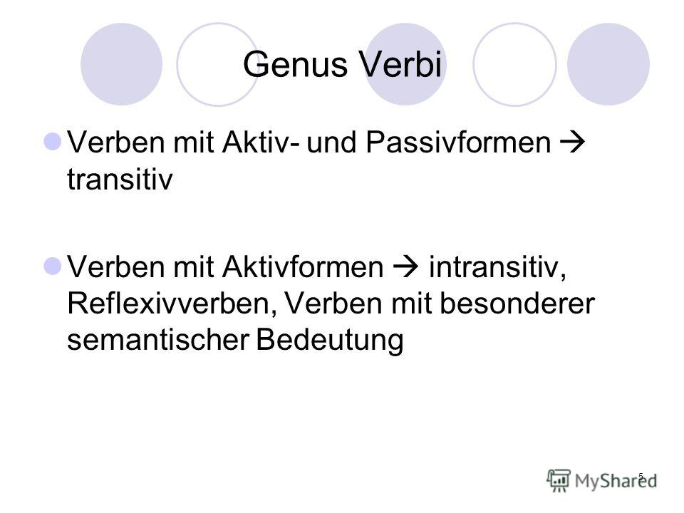 5 Genus Verbi Verben mit Aktiv- und Passivformen transitiv Verben mit Aktivformen intransitiv, Reflexivverben, Verben mit besonderer semantischer Bedeutung