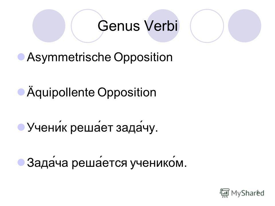 6 Genus Verbi Asymmetrische Opposition Äquipollente Opposition Учени́к реша́ет зада́чу. Зада́ча реша́ется ученико́м.