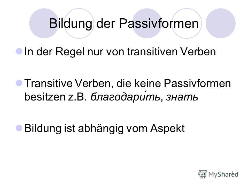 8 Bildung der Passivformen In der Regel nur von transitiven Verben Transitive Verben, die keine Passivformen besitzen z.B. благодари́ть, знать Bildung ist abhängig vom Aspekt