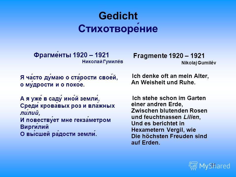 21 Gedicht Стихотворе́ние Фрагме́нты 1920 – 1921 Николай Гумилёв Я ча́сто ду́маю о ста́рости свое́й, о му́дрости и о поко́е. А я уже́ в саду́ ино́й земли́, Среди́ крова́вых роз и вла́жных ли́лий, И повеству́ет мне гекза́метром Вирги́лий О вы́сшей ра́