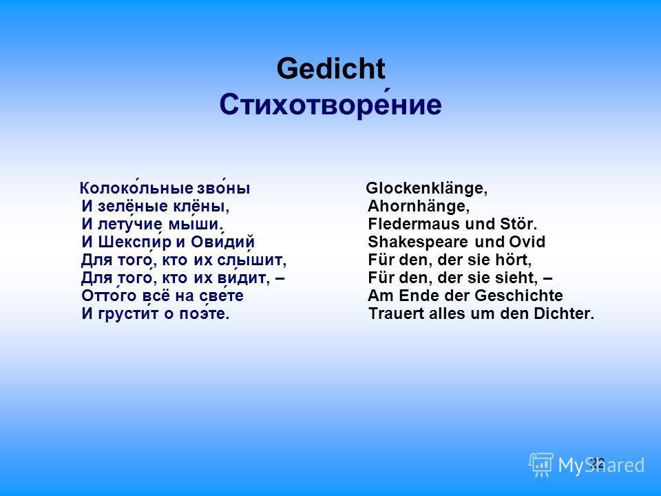 22 Gedicht Стихотворе́ние Колоко́льные зво́ны И зелёные клёны, И лету́чие мы́ши. И Шекспи́р и Ови́дий Для того́, кто их слы́шит, Для того́, кто их ви́дит, – Отто́го всё на све́те И грусти́т о поэ́те. Glockenklänge, Ahornhänge, Fledermaus und Stör. Sh