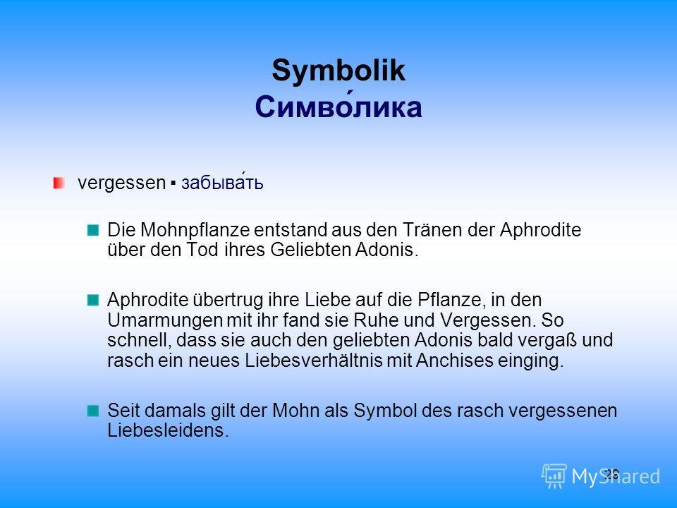 29 Symbolik Cимволика vergessen забывать Die Mohnpflanze entstand aus den Tränen der Aphrodite über den Tod ihres Geliebten Adonis. Aphrodite übertrug ihre Liebe auf die Pflanze, in den Umarmungen mit ihr fand sie Ruhe und Vergessen. So schnell, dass