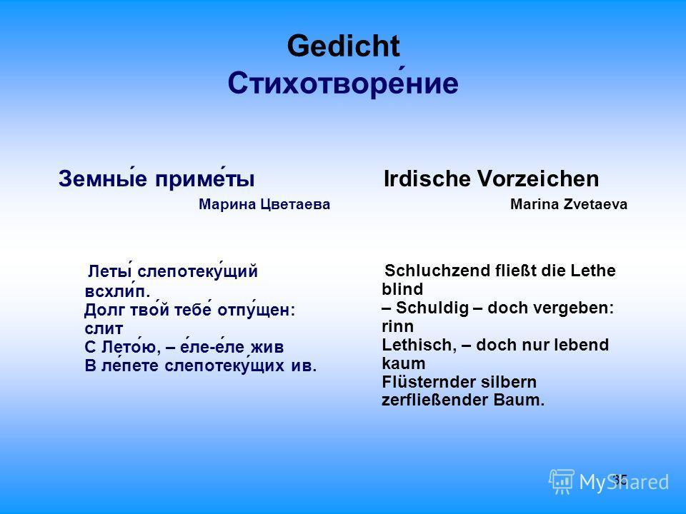 35 Gedicht Стихотворе́ние Земны́е приме́ты Марина Цветаева Леты́ слепотеку́щий всхли́п. Долг тво́й тебе́ отпу́щен: слит С Лето́ю, – е́ле-е́ле жив В ле́пете слепотеку́щих ив. Irdische Vorzeichen Marina Zvetaeva Schluchzend fließt die Lethe blind – Sch