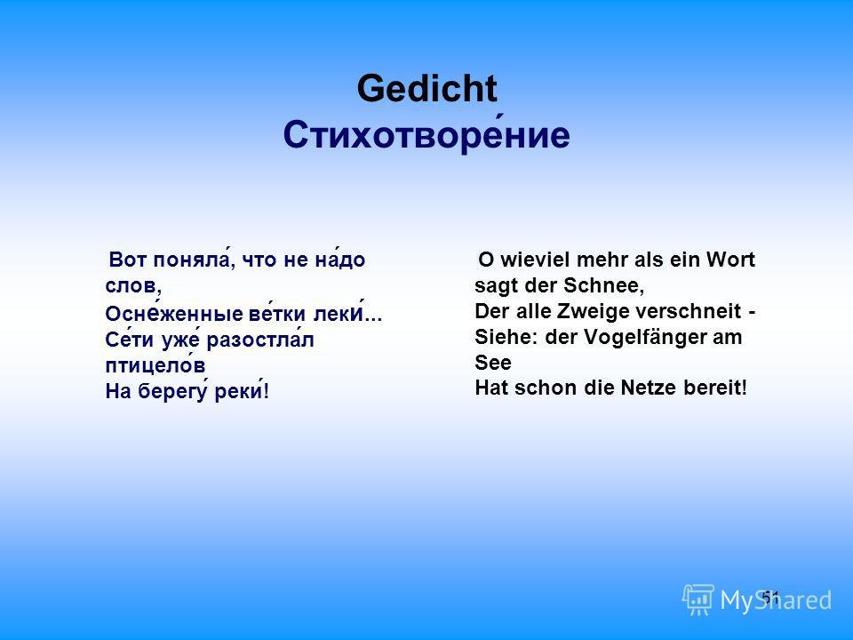 51 Gedicht Стихотворе́ние Вот поняла́, что не на́до слов, Осн е́ женные ве́тки лек и́... Се́ти уже́ разостла́л птицело́в На берегу́ реки́! O wieviel mehr als ein Wort sagt der Schnee, Der alle Zweige verschneit - Siehe: der Vogelfänger am See Hat sch