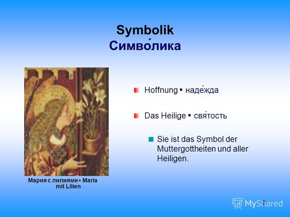 9 Symbolik Cимволика Мария с лилиями Maria mit Lilien Hoffnung надежда Das Heilige святость Sie ist das Symbol der Muttergottheiten und aller Heiligen.
