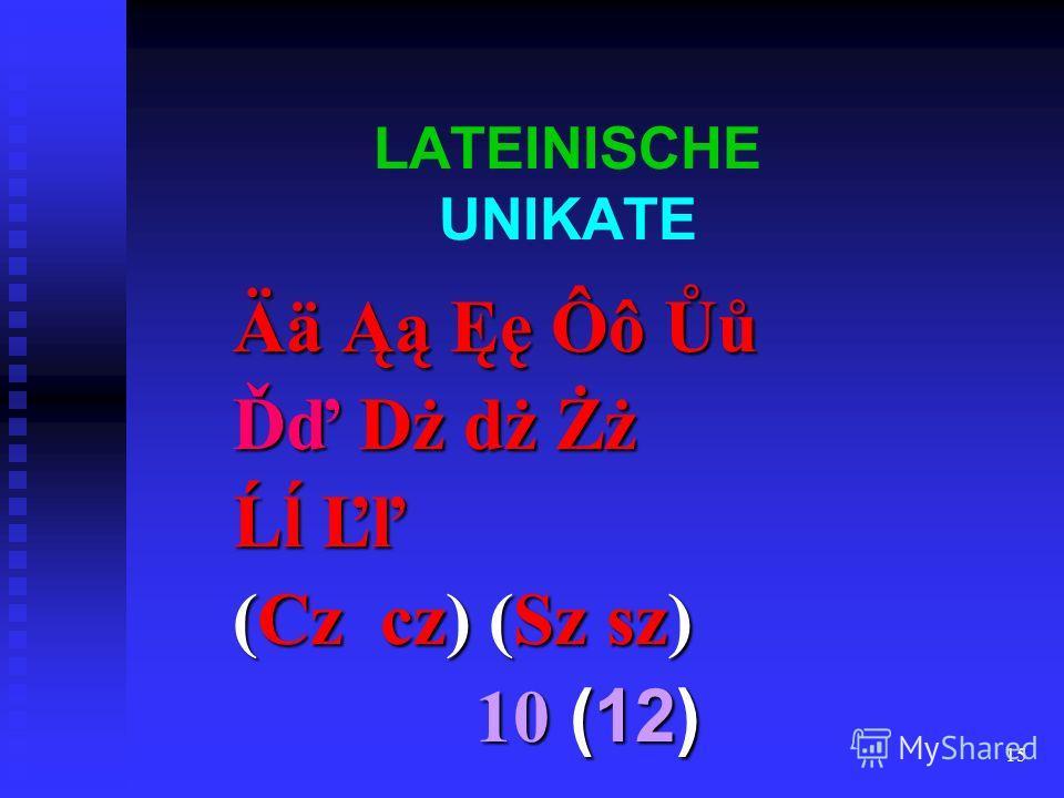 15 LATEINISCHE UNIKATE Ää Ąą Ęę Ôô Ůů Ďď Dż dż Żż Ĺĺ Ľľ (Cz cz) (Sz sz) 10 (12) 10 (12)