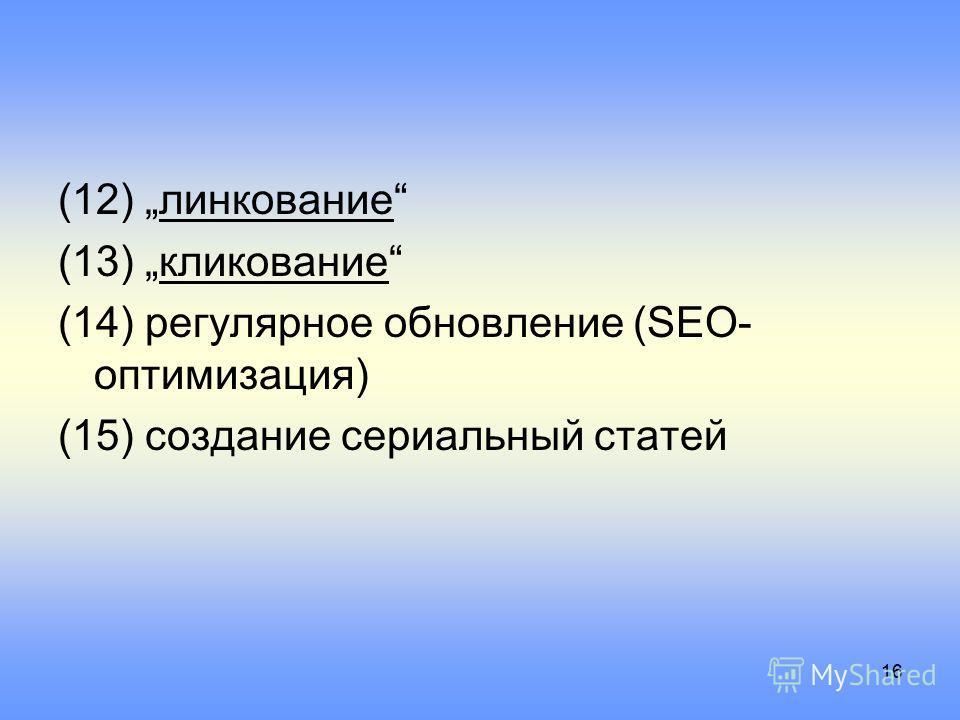 16 (12) линкование (13) кликование (14) регулярное обновление (SEO- оптимизация) (15) создание сериальный статей
