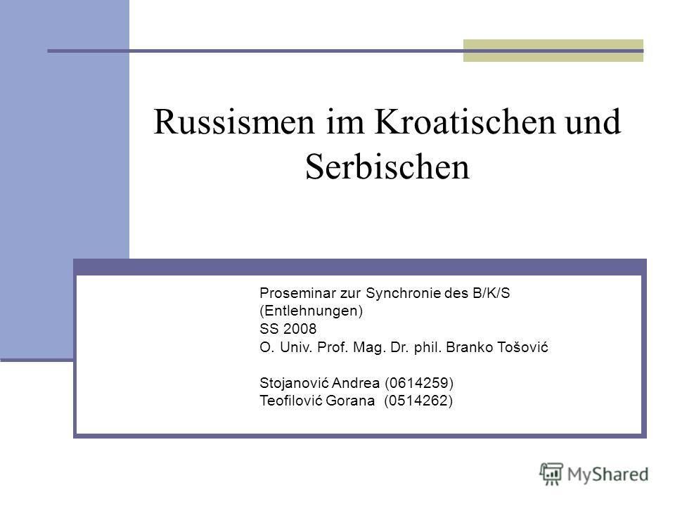 Proseminar zur Synchronie des B/K/S (Entlehnungen) SS 2008 О. Univ. Prof. Mag. Dr. phil. Branko Tošović Stojanović Andrea (0614259) Teofilović Gorana (0514262) Russismen im Kroatischen und Serbischen
