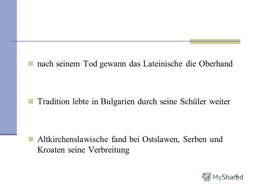 10 nach seinem Tod gewann das Lateinische die Oberhand Tradition lebte in Bulgarien durch seine Schüler weiter Altkirchenslawische fand bei Ostslawen, Serben und Kroaten seine Verbreitung