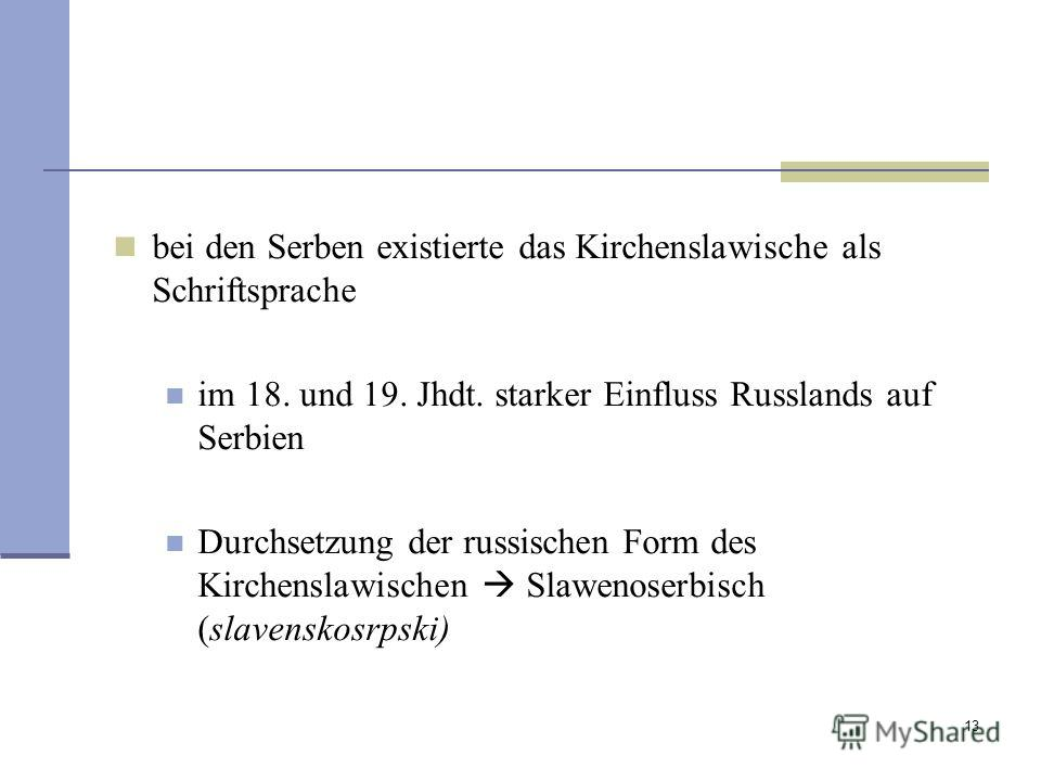 13 bei den Serben existierte das Kirchenslawische als Schriftsprache im 18. und 19. Jhdt. starker Einfluss Russlands auf Serbien Durchsetzung der russischen Form des Kirchenslawischen Slawenoserbisch (slavenskosrpski)