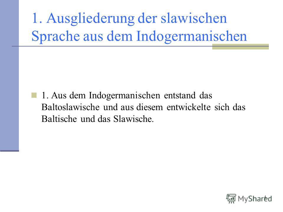 4 1. Ausgliederung der slawischen Sprache aus dem Indogermanischen 1. Aus dem Indogermanischen entstand das Baltoslawische und aus diesem entwickelte sich das Baltische und das Slawische.