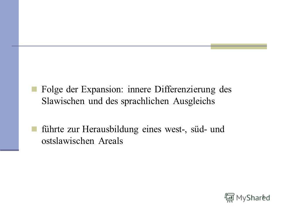 8 Folge der Expansion: innere Differenzierung des Slawischen und des sprachlichen Ausgleichs führte zur Herausbildung eines west-, süd- und ostslawischen Areals