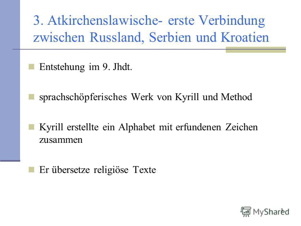 9 3. Atkirchenslawische- erste Verbindung zwischen Russland, Serbien und Kroatien Entstehung im 9. Jhdt. sprachschöpferisches Werk von Kyrill und Method Kyrill erstellte ein Alphabet mit erfundenen Zeichen zusammen Er übersetze religiöse Texte