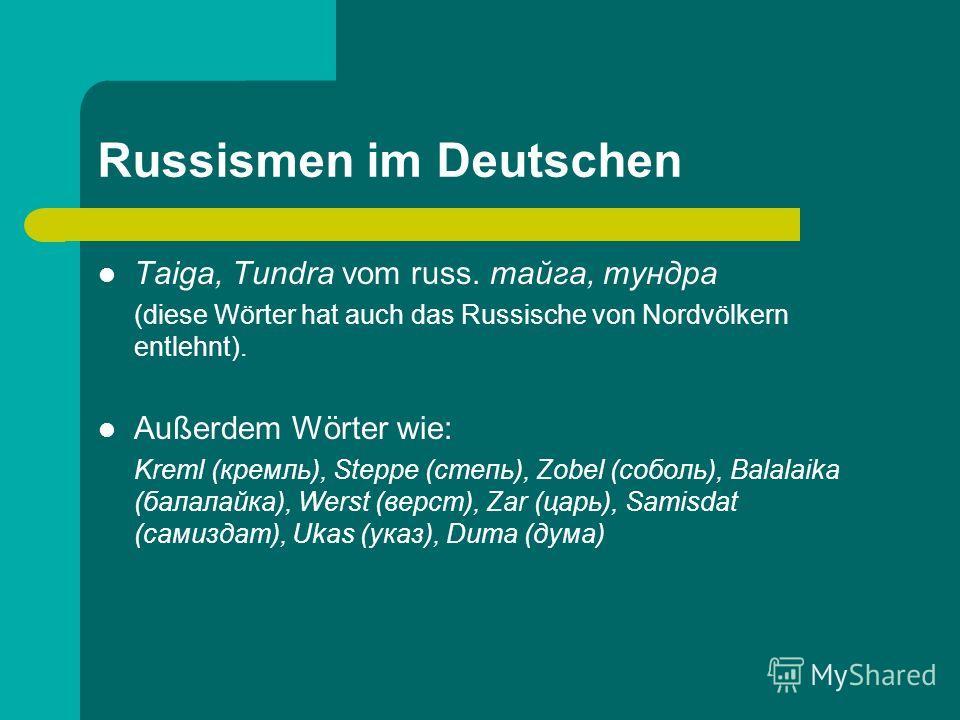 Russismen im Deutschen Taiga, Tundra vom russ. тайга, тундра (diese Wörter hat auch das Russische von Nordvölkern entlehnt). Außerdem Wörter wie: Kreml (кремль), Steppe (степь), Zobel (соболь), Balalaika (балалайка), Werst (верст), Zar (царь), Samisd