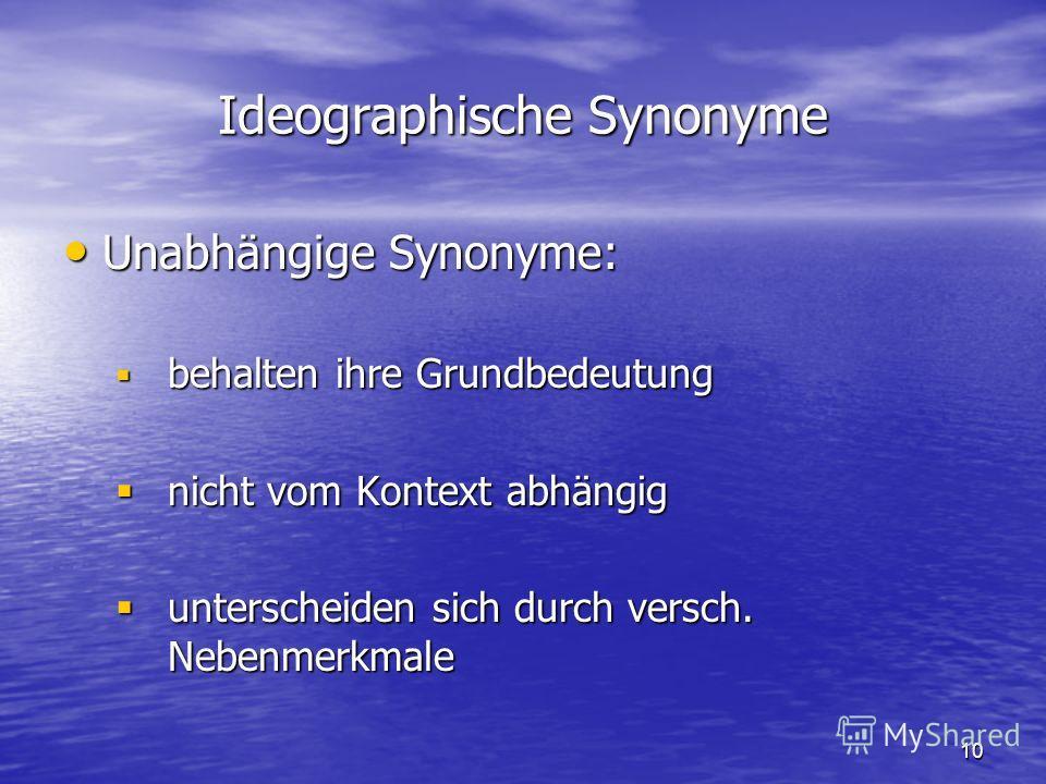 10 Ideographische Synonyme Unabhängige Synonyme: Unabhängige Synonyme: behalten ihre Grundbedeutung behalten ihre Grundbedeutung nicht vom Kontext abhängig nicht vom Kontext abhängig unterscheiden sich durch versch. Nebenmerkmale unterscheiden sich d