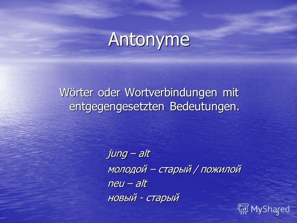 3 Antonyme Wörter oder Wortverbindungen mit entgegengesetzten Bedeutungen. jung – alt молодой – старый / пожилой neu – alt новый - старый