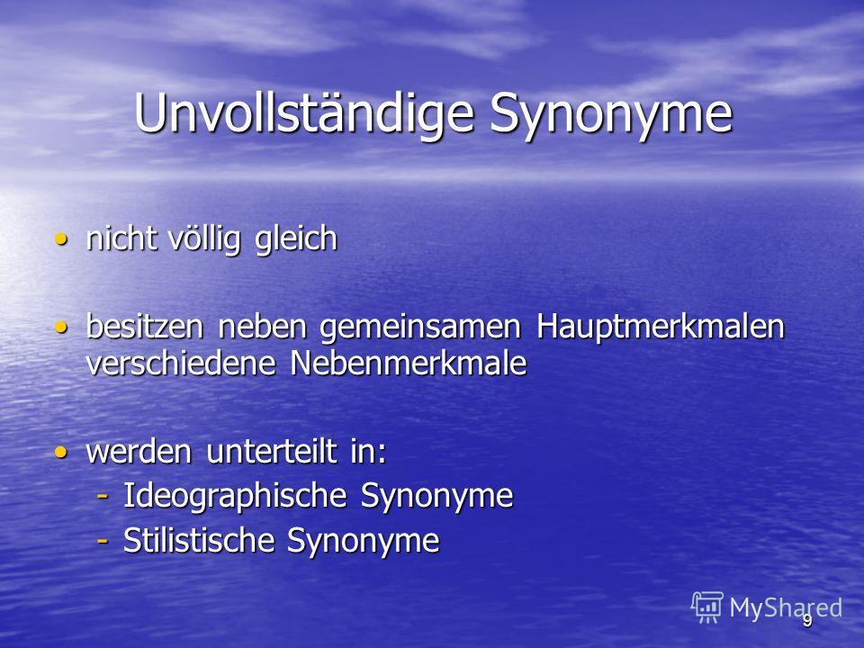 9 Unvollständige Synonyme nicht völlig gleichnicht völlig gleich besitzen neben gemeinsamen Hauptmerkmalen verschiedene Nebenmerkmalebesitzen neben gemeinsamen Hauptmerkmalen verschiedene Nebenmerkmale werden unterteilt in:werden unterteilt in: -Ideo
