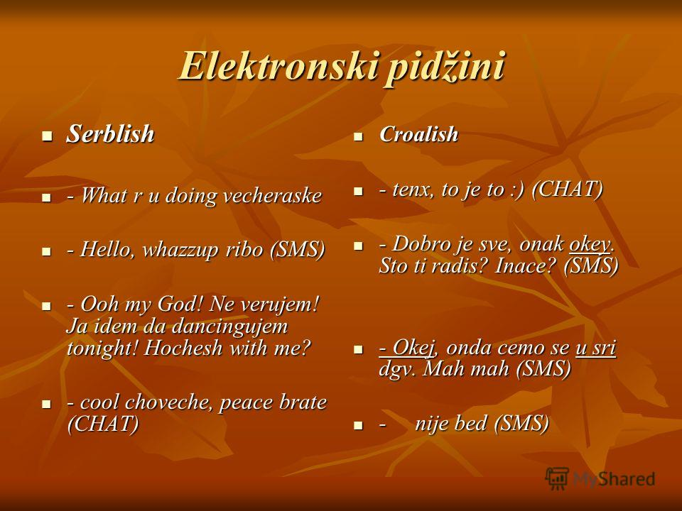 Elektronski pidžini Serblish Serblish - What r u doing vecheraske - What r u doing vecheraske - Hello, whazzup ribo (SMS) - Hello, whazzup ribo (SMS) - Ooh my God! Ne verujem! Ja idem da dancingujem tonight! Hochesh with me? - Ooh my God! Ne verujem!