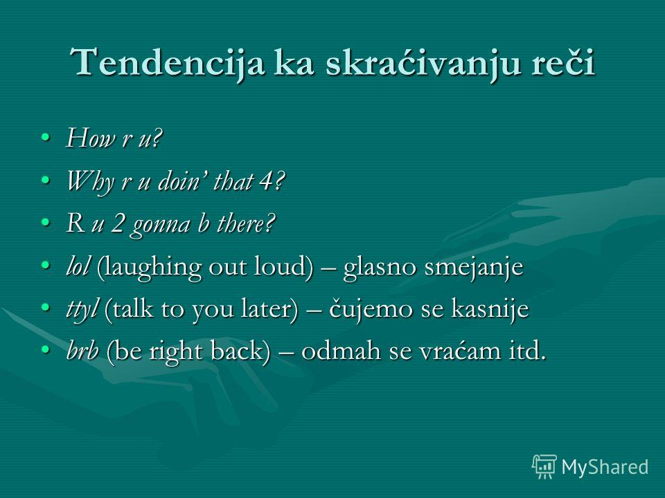 Tendencija ka skraćivanju reči How r u?How r u? Why r u doin that 4?Why r u doin that 4? R u 2 gonna b there?R u 2 gonna b there? lol (laughing out loud) – glasno smejanjelol (laughing out loud) – glasno smejanje ttyl (talk to you later) – čujemo se