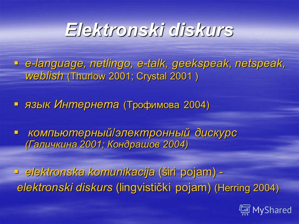 Elektronski diskurs е-language, netlingo, e-talk, geekspeak, netspeak, weblish (Thurlow 2001; Crystal 2001 ) е-language, netlingo, e-talk, geekspeak, netspeak, weblish (Thurlow 2001; Crystal 2001 ) язык Интернета (Трофимова 2004) язык Интернета (Троф