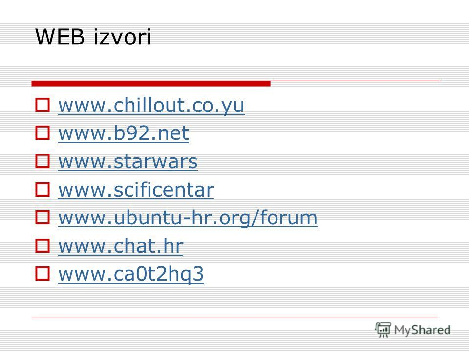 WEB izvori www.chillout.co.yu www.b92.net www.starwars www.scificentar www.ubuntu-hr.org/forum www.chat.hr www.ca0t2hq3