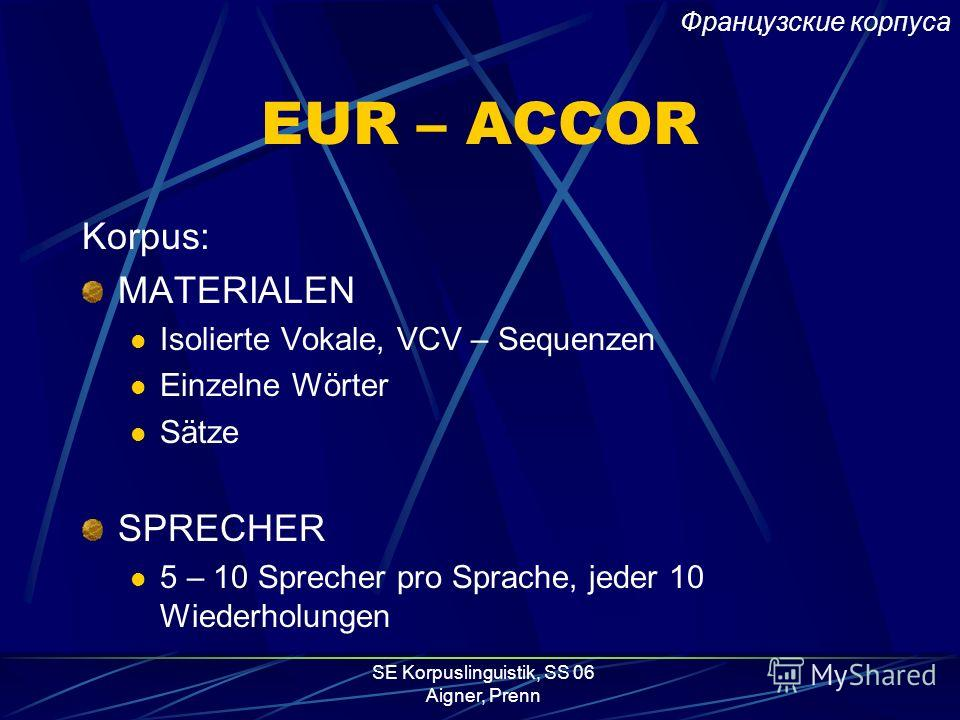SE Korpuslinguistik, SS 06 Aigner, Prenn EUR – ACCOR Auftraggeber: Europäische Union Umsetzung: University of Edinburgh – Center for Speech Technology Research 1990 – 1993 Korpora in: deutsch, englisch, schwedisch, französisch, katalanisch, italienis